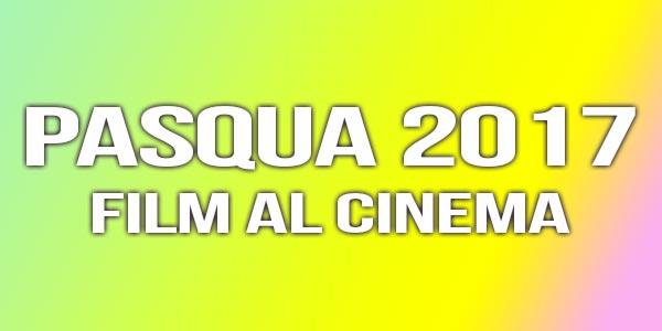 Pasqua 2017 al cinema: i film nelle sale da vedere durante le Feste